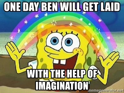 Imagination - One day ben will get laid with the help of imagination
