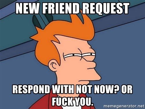 Futurama Fry - New Friend Request Respond with not now? or fuck you.