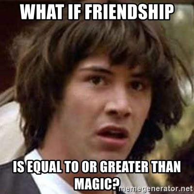 Conspiracy Keanu - What if friendship is equal to or greater than magic?