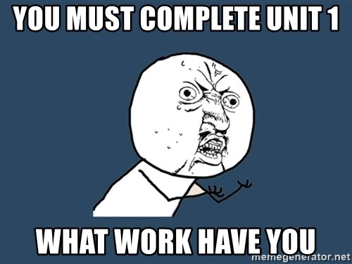 Y U No - you must complete unit 1 what work have you