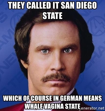 Ron Burgundy - they called it San diego state which of course in german means whale vagina state