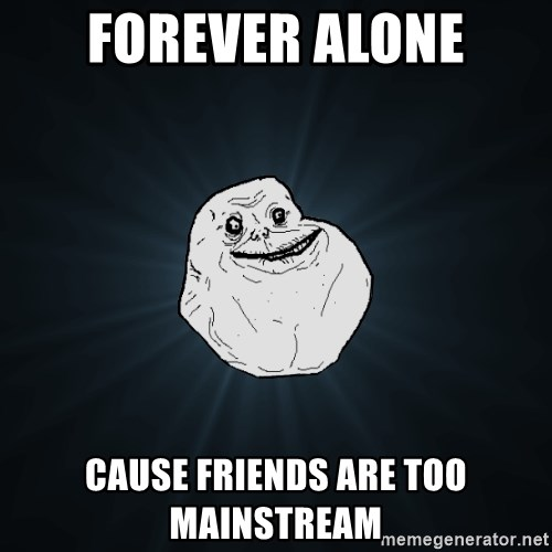 Forever Alone - forever alone cause friends are too mainstream