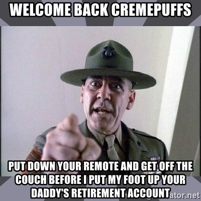 R. Lee Ermey - WELCOME BACK CREMEPUFFS PUT DOWN YOUR REMOTE AND GET OFF THE COUCH BEFORE i PUT MY FOOT UP YOUR DADDY'S RETIREMENT ACCOUNT