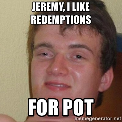 really high guy - jeremy, i like redemptions  for pot