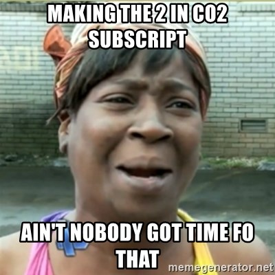 Ain't Nobody got time fo that - Making The 2 In co2 subscript Ain't nobody got time fo that