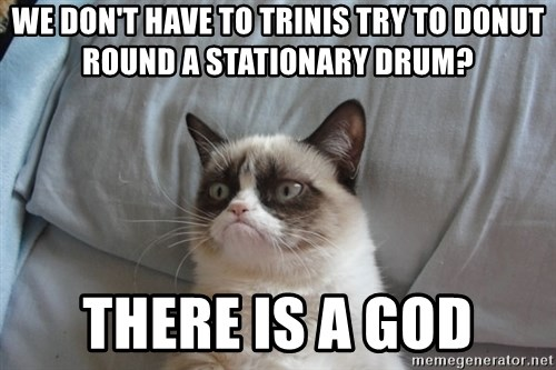 Grumpy cat good - WE DON'T HAVE TO TRINIS TRY TO DONUT ROUND A STATIONARY DRUM? THERE IS A GOD