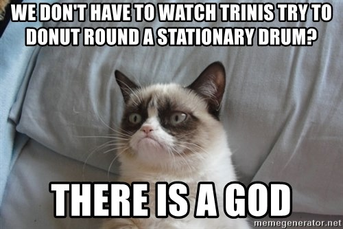 Grumpy cat good - WE DON'T HAVE TO WATCH TRINIS TRY TO DONUT ROUND A STATIONARY DRUM? THERE IS A GOD