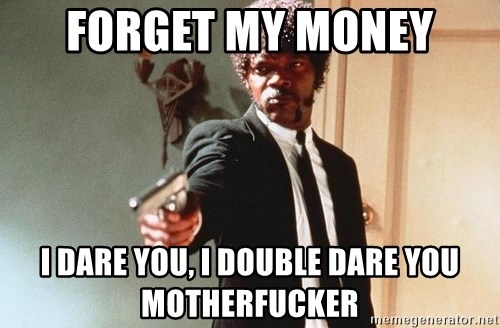 I double dare you - FoRgeT my money I dare you, i DOubLe daRe you motherfuckEr