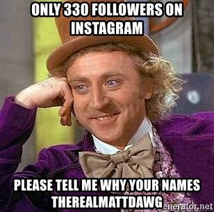 Willy Wonka - ONLY 330 FOLLOWERS ON INSTAGRAM PLEASE TELL ME WHY YOUR NAMES THEREALMATTDAWG