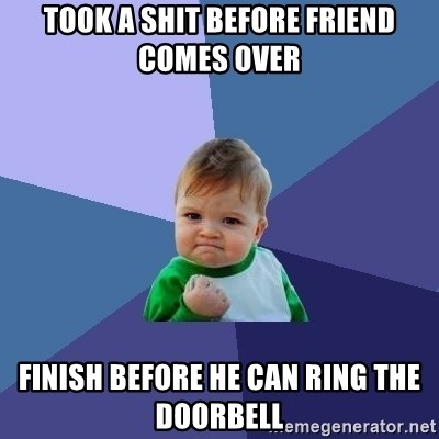 Success Kid - Took a shit before friend comes over finish before he can ring the doorbell