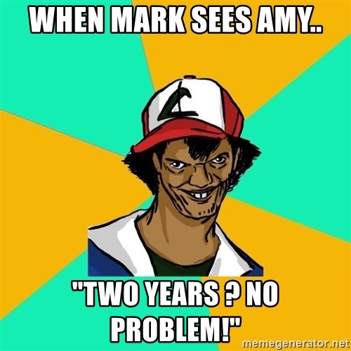 "Ash Pedreiro - when mark sees amy.. ""two years ? no problem!"""