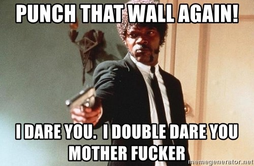 I double dare you - Punch that wall again! I dare you.  I double dare you mother fucker