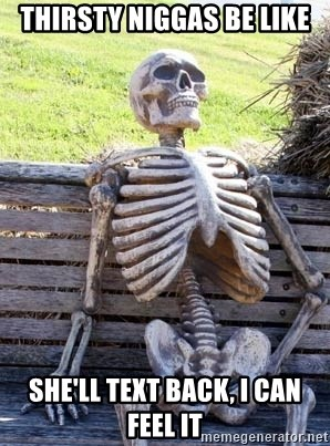 Waiting Skeleton - thirsty niggas be like she'll text back, I can feel it