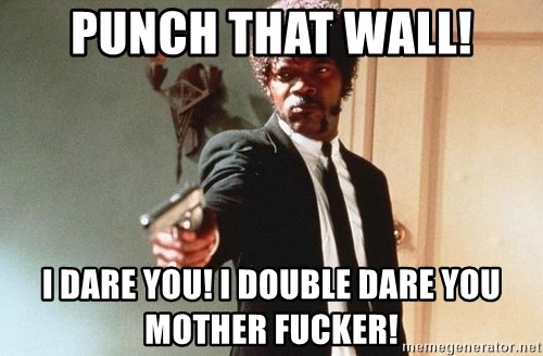 I double dare you - Punch that wall! I dare you! I double dare you mother fucker!