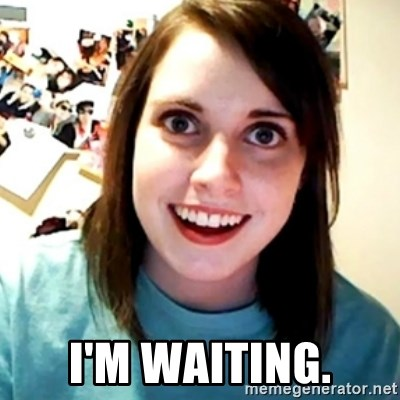 Overly Obsessed Girlfriend -  I'm Waiting.