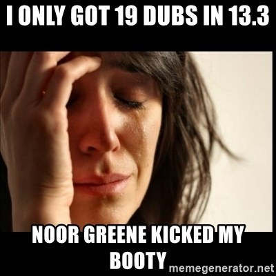 First World Problems - I only got 19 dubs in 13.3 Noor Greene kicked my booty
