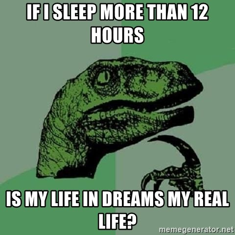 Philosoraptor - iF i SLEEP MORE THAN 12 HOURS IS MY LIFE IN DREAMS MY REaL LIFE?