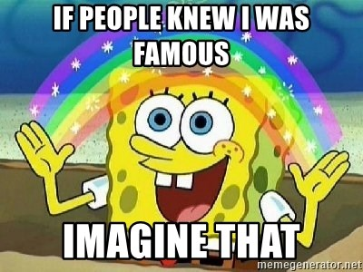 Imagination - If People knew i was  famous Imagine that