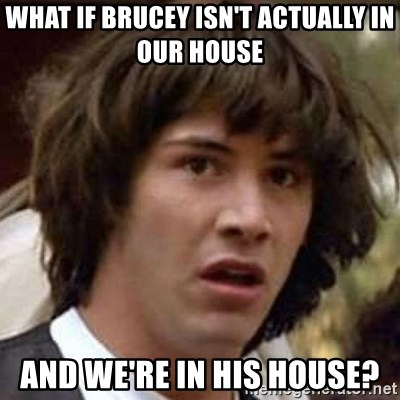 Conspiracy Keanu - What if brucey isn't actually in our house and we're in his house?