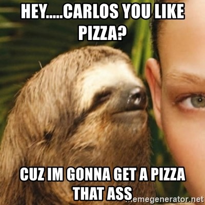 Whispering sloth - hey.....carlos you like pizza? cuz im gonna get a pizza that ass