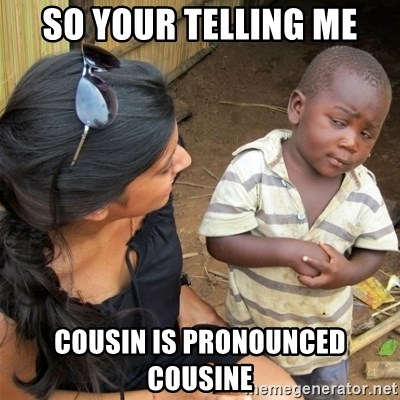 So You're Telling me - SO YOUR TELLING ME COUSIN IS PRONOUNCED COUSINE