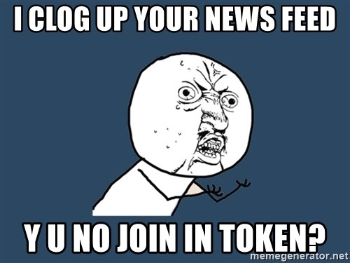 Y U No - I clog up your news feed y u no join in token?
