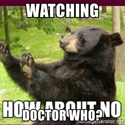 How about no bear - Watching  Doctor Who?