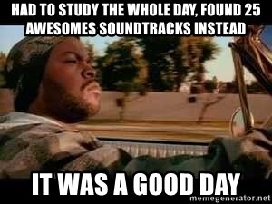 It was a good day - Had to study the whole day, found 25 awesomes soundtracks instead it was a good day