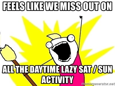 X ALL THE THINGS - feels like we miss out on all the daytime lazy Sat / Sun activity
