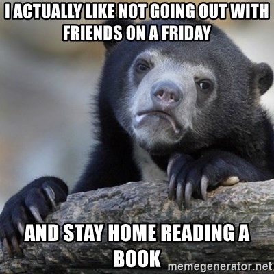Confession Bear - I actually like NOT GOING OUT WITH FRIENDS ON A FRIDAY and stay home reading a book