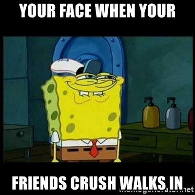 Don't you, Squidward? - YOUR FACE WHEN YOUR FRIENDS CRUSH WALKS IN