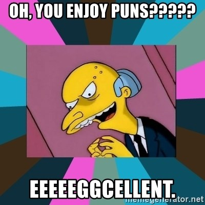 Mr. Burns - oh, you enjoy puns????? eeeeeggcellent.