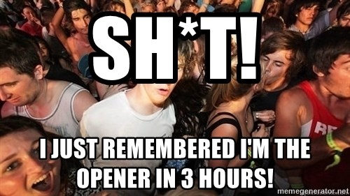 Sudden Realization Ralph - Sh*T! I just remembered I'm the opener in 3 hours!