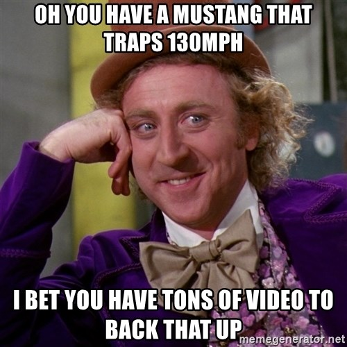 Willy Wonka - oh you have a mustang that traps 130mph i bet you have tons of video to back that up