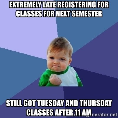 Success Kid - extremely late registering for classes for next semester still got tuesday and thursday classes after 11 am