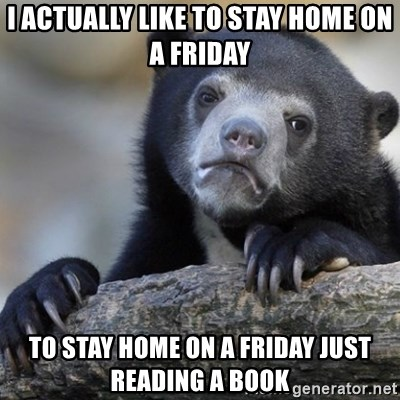 Confession Bear - i actually like to stay home on a friday TO STAY HOME ON A FRIDAY just reading a book