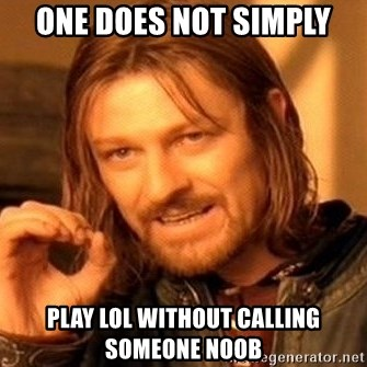 One Does Not Simply - One does not simply play lol without calling someone noob