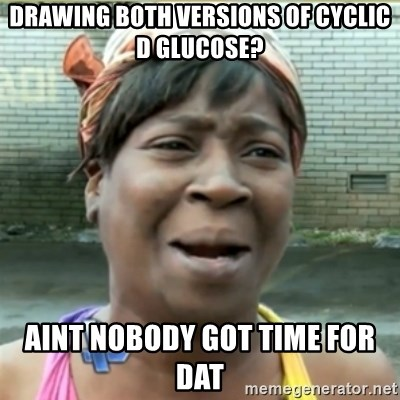 Ain't Nobody got time fo that - drawing both versions of cyclic d glucose? aint nobody got time for dat