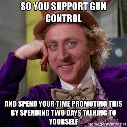 Willy Wonka - so you support gun control and spend your time promoting this by spending two days talking to yourself