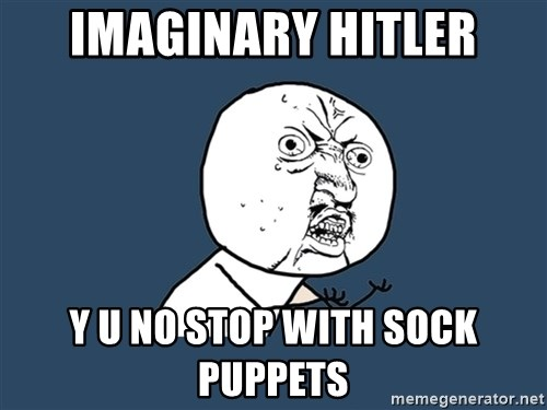 Y U No - imaginary hitler y u no stop with sock puppets