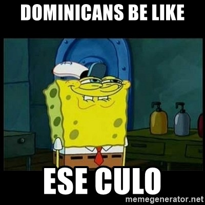 Don't you, Squidward? - DOMINICANS BE LIKE  ESE CULO