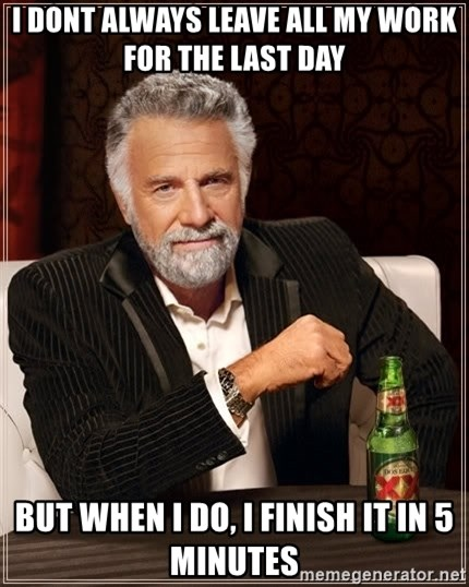The Most Interesting Man In The World - i dont always leave all my work for the last day but when i do, i finish it in 5 minutes