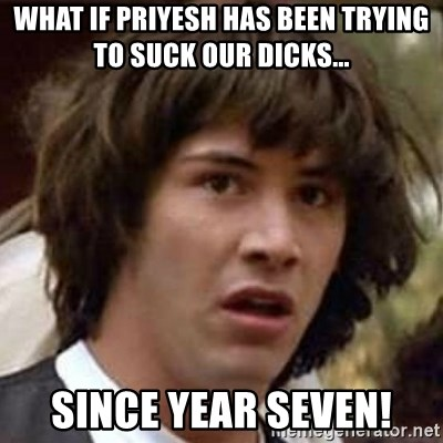Conspiracy Keanu - what if priyesh has been trying to suck our dicks... since year seven!
