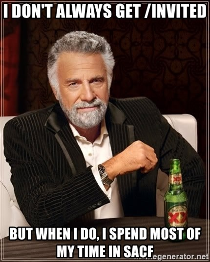 The Most Interesting Man In The World - I don't always get /invited but when i do, I spend most of my time in sacf
