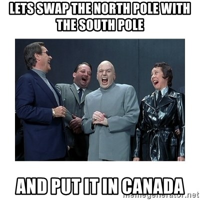 Dr. Evil Laughing - Lets swap the north pole with the south pole And pUt iT in Canada