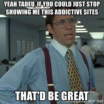 Yeah that'd be great... - Yeah Tadeu, if you could just stop showing me this addictive sites that'd be great