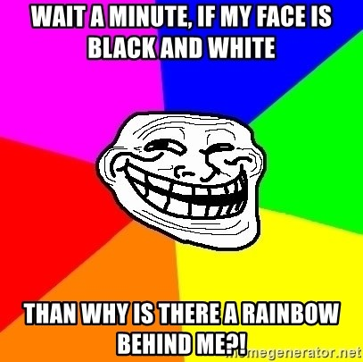 Trollface - wait a minute, if my face is black and white than why is there a rainbow behind me?!