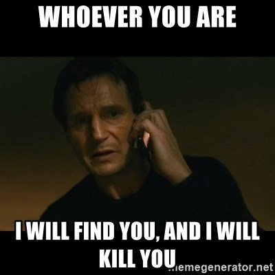 liam neeson taken - Whoever you are I will find you, and I will kill you