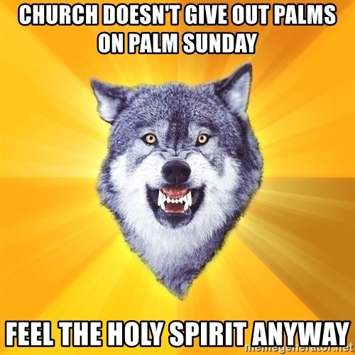 Courage Wolf - Church doesn't give out palms on Palm Sunday Feel the HOly Spirit anyway