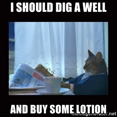 i should buy a boat cat - I should dig a well And Buy some lotion